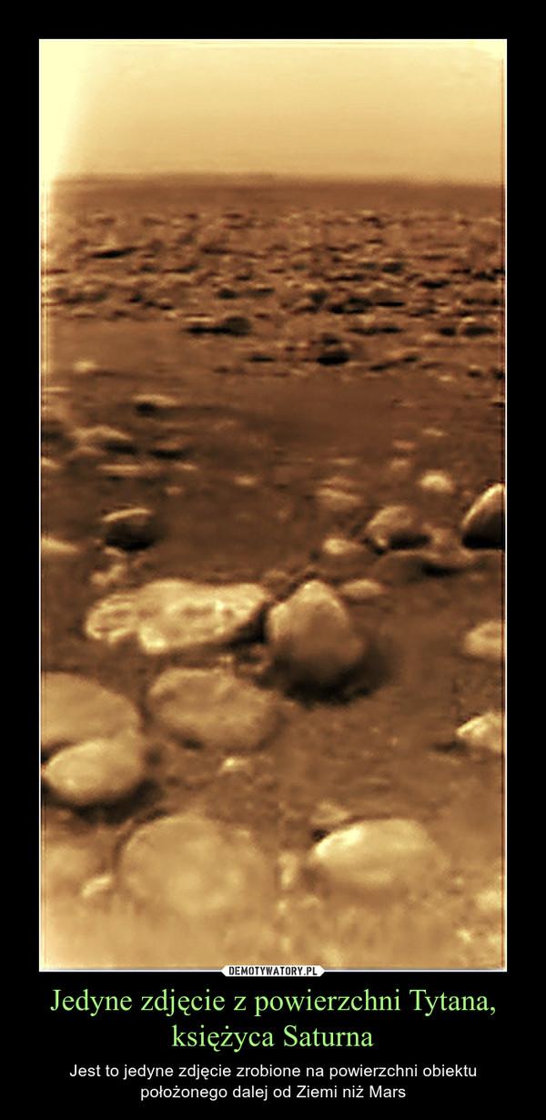 Jedyne zdjęcie z powierzchni Tytana, księżyca Saturna – Jest to jedyne zdjęcie zrobione na powierzchni obiektu położonego dalej od Ziemi niż Mars