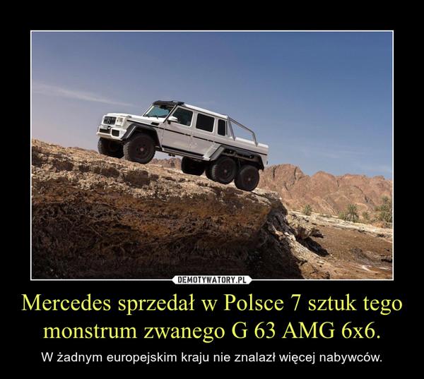 Mercedes sprzedał w Polsce 7 sztuk tego monstrum zwanego G 63 AMG 6x6. – W żadnym europejskim kraju nie znalazł więcej nabywców.
