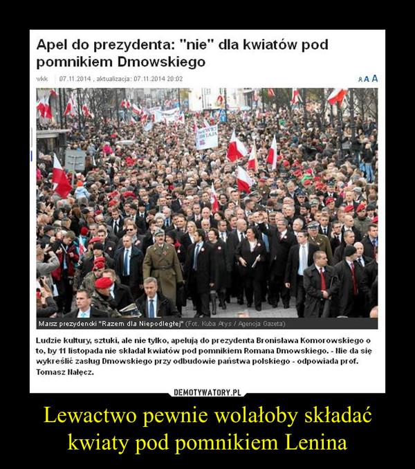 Lewactwo pewnie wolałoby składać kwiaty pod pomnikiem Lenina –