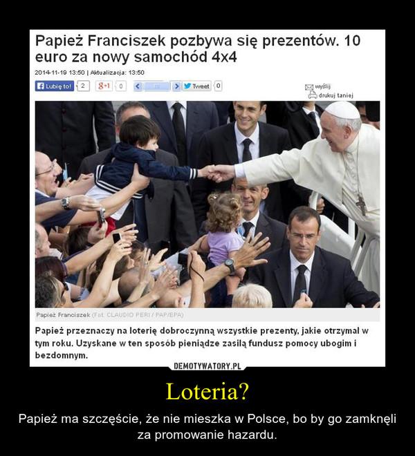 Loteria? – Papież ma szczęście, że nie mieszka w Polsce, bo by go zamknęli za promowanie hazardu.