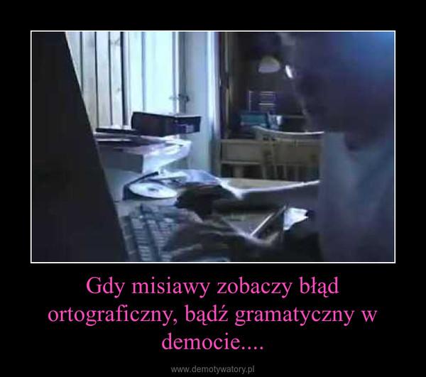 Gdy misiawy zobaczy błąd ortograficzny, bądź gramatyczny w democie.... –