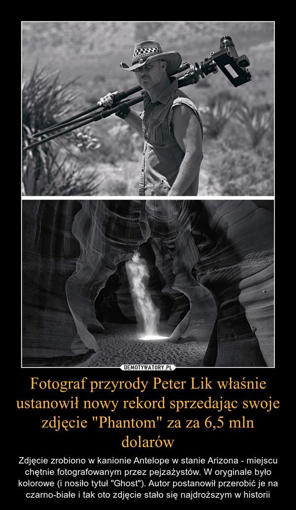 """Fotograf przyrody Peter Lik właśnie ustanowił nowy rekord sprzedając swoje zdjęcie """"Phantom"""" za za 6,5 mln dolarów – Zdjęcie zrobiono w kanionie Antelope w stanie Arizona - miejscu chętnie fotografowanym przez pejzażystów. W oryginale było kolorowe (i nosiło tytuł """"Ghost""""). Autor postanowił przerobić je na czarno-białe i tak oto zdjęcie stało się najdroższym w historii"""