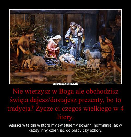 Nie wierzysz w Boga ale obchodzisz święta dajesz/dostajesz prezenty, bo to tradycja? Życze ci czegoś wielkiego w 4 litery.