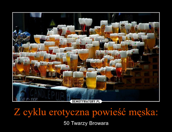 Z cyklu erotyczna powieść męska: – 50 Twarzy Browara
