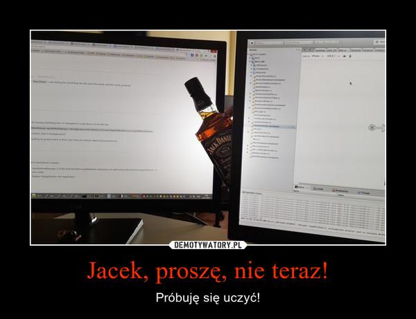 Jacek, proszę, nie teraz! – Próbuję się uczyć!