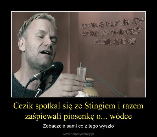 Cezik spotkał się ze Stingiem i razem zaśpiewali piosenkę o... wódce – Zobaczcie sami co z tego wyszło