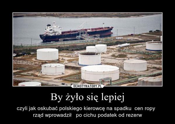 By żyło się lepiej – czyli jak oskubać polskiego kierowcę na spadku  cen ropy  rząd wprowadził   po cichu podatek od rezerw