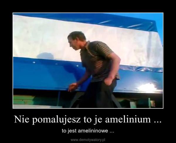 Nie pomalujesz to je amelinium ... – to jest amelininowe ...