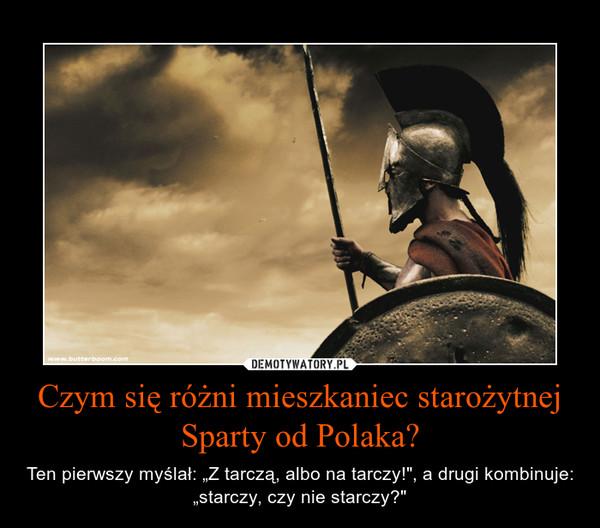 """Czym się różni mieszkaniec starożytnej Sparty od Polaka? – Ten pierwszy myślał: """"Z tarczą, albo na tarczy!"""", a drugi kombinuje: """"starczy, czy nie starczy?"""""""