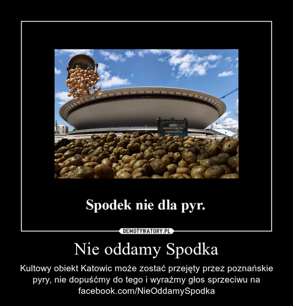 Nie oddamy Spodka – Kultowy obiekt Katowic może zostać przejęty przez poznańskie pyry, nie dopuśćmy do tego i wyraźmy głos sprzeciwu na facebook.com/NieOddamySpodka
