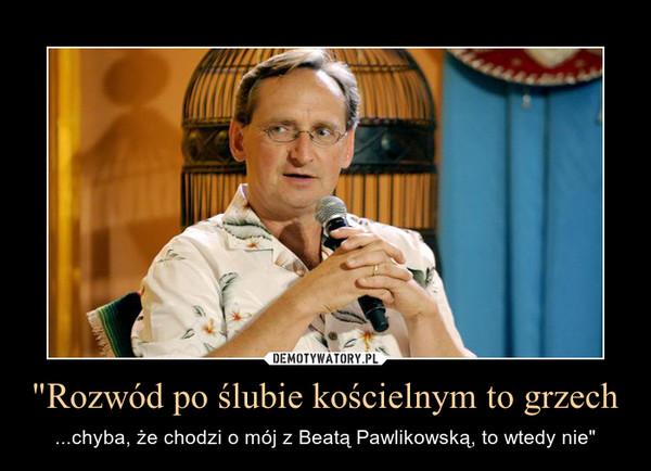 """""""Rozwód po ślubie kościelnym to grzech – ...chyba, że chodzi o mój z Beatą Pawlikowską, to wtedy nie"""""""