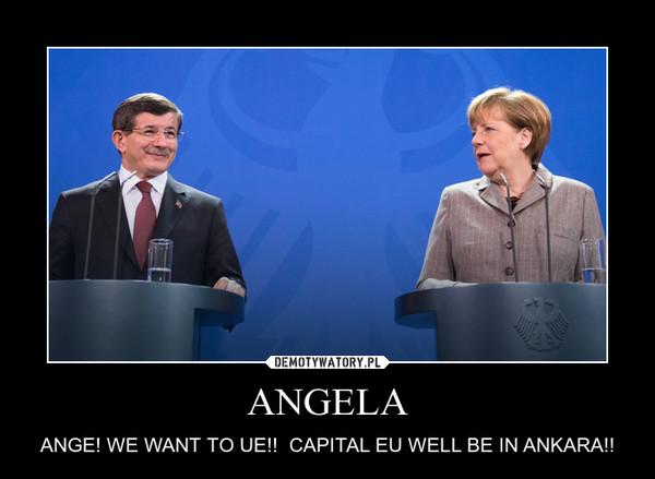 ANGELA – ANGE! WE WANT TO UE!!  CAPITAL EU WELL BE IN ANKARA!!