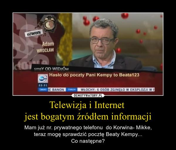 Telewizja i Internet jest bogatym źródłem informacji – Mam już nr. prywatnego telefonu  do Korwina- Mikke,teraz mogę sprawdzić pocztę Beaty Kempy...Co następne?