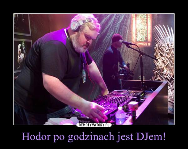 Hodor po godzinach jest DJem! –