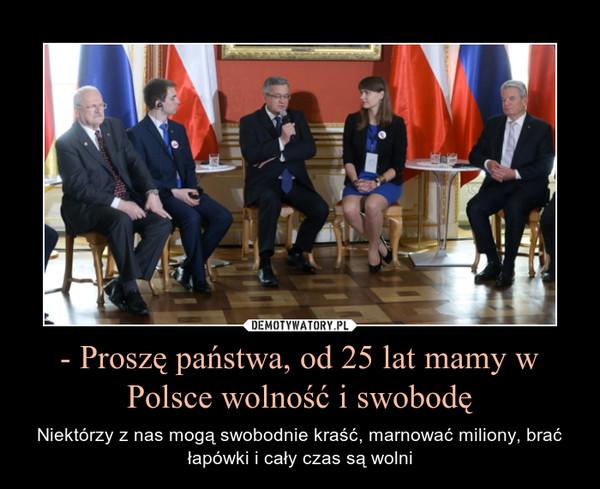 - Proszę państwa, od 25 lat mamy w Polsce wolność i swobodę – Niektórzy z nas mogą swobodnie kraść, marnować miliony, brać łapówki i cały czas są wolni