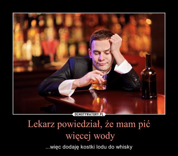 Lekarz powiedział, że mam pić więcej wody – ...więc dodaję kostki lodu do whisky