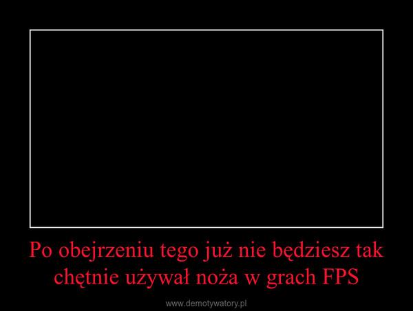 Po obejrzeniu tego już nie będziesz tak chętnie używał noża w grach FPS –