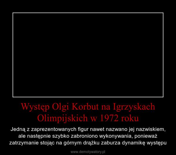 Występ Olgi Korbut na Igrzyskach Olimpijskich w 1972 roku – Jedną z zaprezentowanych figur nawet nazwano jej nazwiskiem, ale następnie szybko zabroniono wykonywania, ponieważ zatrzymanie stojąc na górnym drążku zaburza dynamikę występu