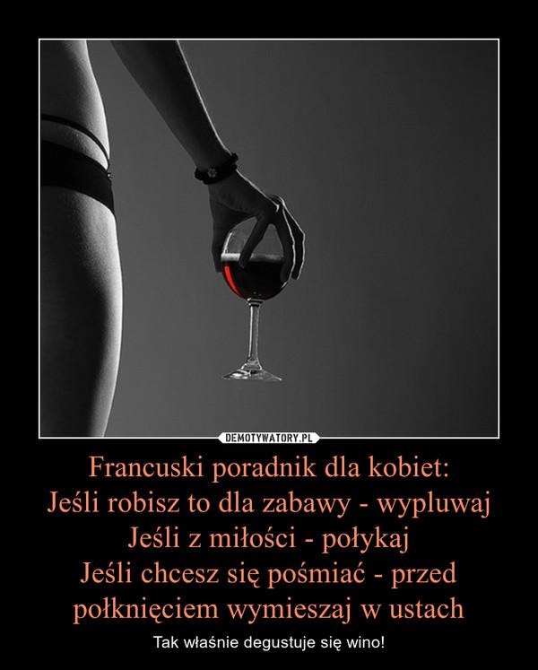Francuski poradnik dla kobiet:Jeśli robisz to dla zabawy - wypluwajJeśli z miłości - połykajJeśli chcesz się pośmiać - przed połknięciem wymieszaj w ustach – Tak właśnie degustuje się wino!