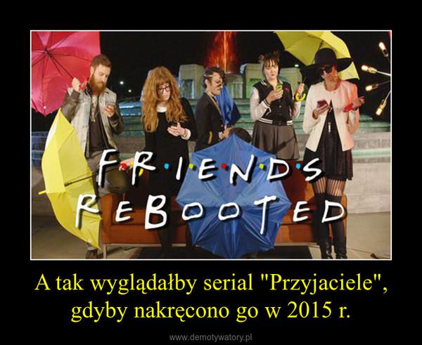 """A tak wyglądałby serial """"Przyjaciele"""", gdyby nakręcono go w 2015 r. –"""