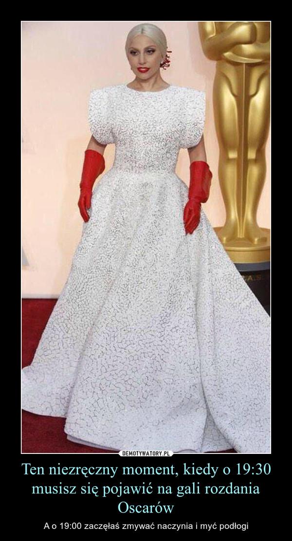 Ten niezręczny moment, kiedy o 19:30 musisz się pojawić na gali rozdania Oscarów – A o 19:00 zaczęłaś zmywać naczynia i myć podłogi