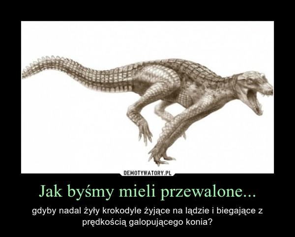 Jak byśmy mieli przewalone... – gdyby nadal żyły krokodyle żyjące na lądzie i biegające z prędkością galopującego konia?