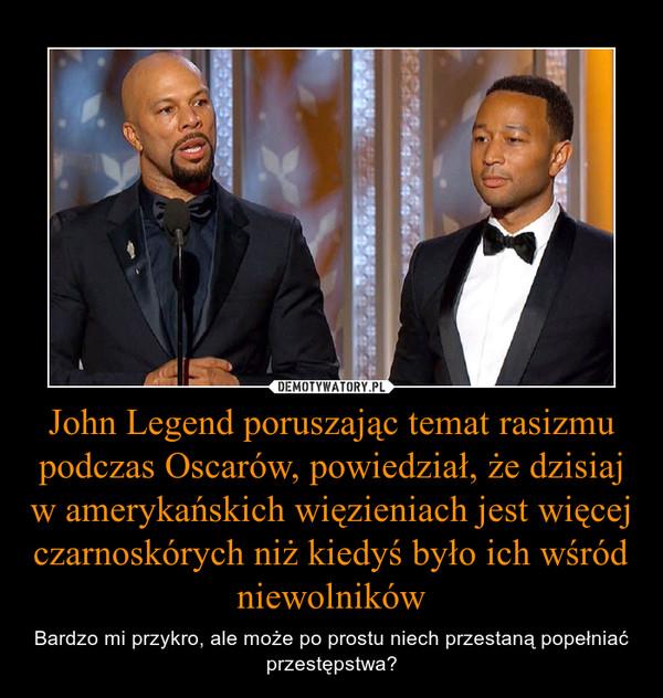 John Legend poruszając temat rasizmu podczas Oscarów, powiedział, że dzisiaj w amerykańskich więzieniach jest więcej czarnoskórych niż kiedyś było ich wśród niewolników – Bardzo mi przykro, ale może po prostu niech przestaną popełniać przestępstwa?