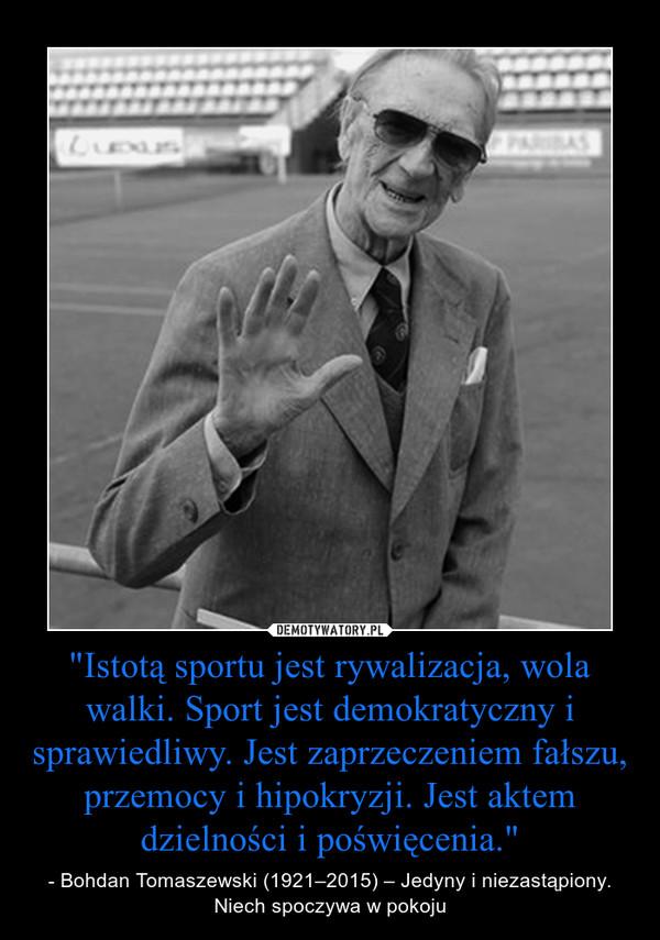 """""""Istotą sportu jest rywalizacja, wola walki. Sport jest demokratyczny i sprawiedliwy. Jest zaprzeczeniem fałszu, przemocy i hipokryzji. Jest aktem dzielności i poświęcenia."""" – - Bohdan Tomaszewski (1921–2015) – Jedyny i niezastąpiony. Niech spoczywa w pokoju"""