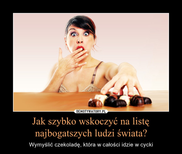 Jak szybko wskoczyć na listę najbogatszych ludzi świata? – Wymyślić czekoladę, która w całości idzie w cycki