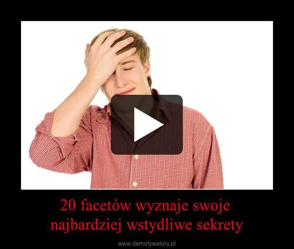 20 facetów wyznaje swoje najbardziej wstydliwe sekrety –