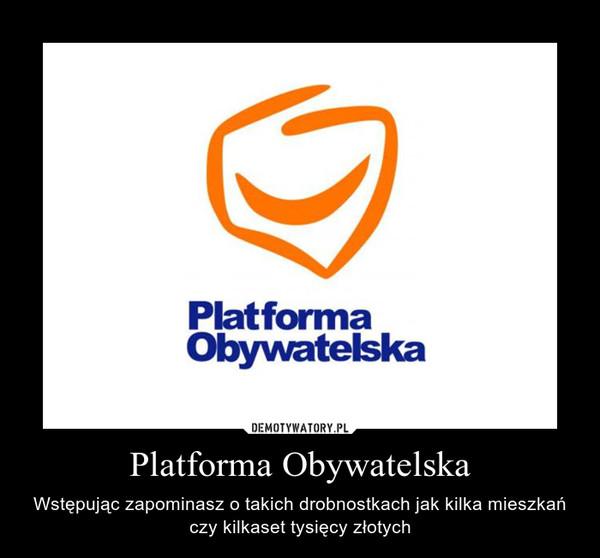 Platforma Obywatelska – Wstępując zapominasz o takich drobnostkach jak kilka mieszkań czy kilkaset tysięcy złotych