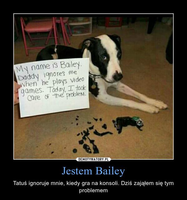 Jestem Bailey – Tatuś ignoruje mnie, kiedy gra na konsoli. Dziś zająłem się tym problemem