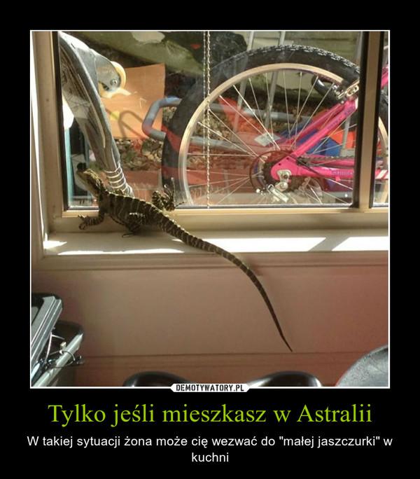 """Tylko jeśli mieszkasz w Astralii – W takiej sytuacji żona może cię wezwać do """"małej jaszczurki"""" w kuchni"""