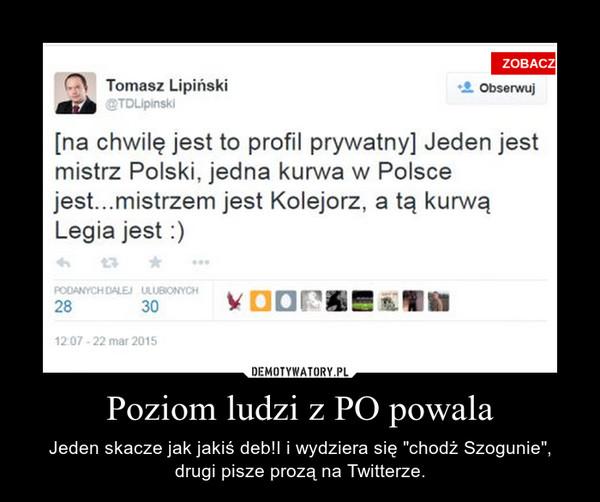 """Poziom ludzi z PO powala – Jeden skacze jak jakiś deb!I i wydziera się """"chodż Szogunie"""", drugi pisze prozą na Twitterze."""