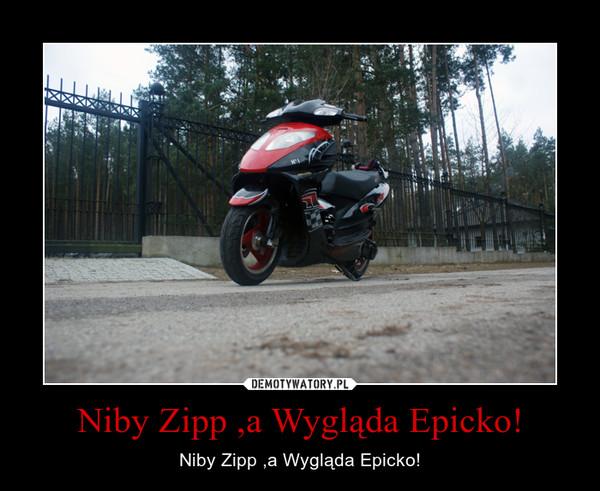 Niby Zipp ,a Wygląda Epicko! – Niby Zipp ,a Wygląda Epicko!