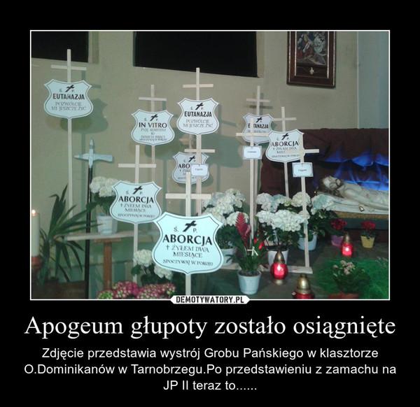 Apogeum głupoty zostało osiągnięte – Zdjęcie przedstawia wystrój Grobu Pańskiego w klasztorze O.Dominikanów w Tarnobrzegu.Po przedstawieniu z zamachu na JP II teraz to......