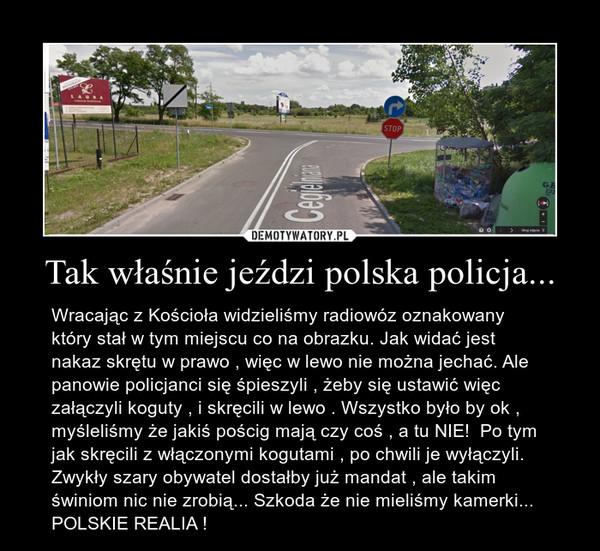 Tak właśnie jeździ polska policja... – Wracając z Kościoła widzieliśmy radiowóz oznakowany który stał w tym miejscu co na obrazku. Jak widać jest nakaz skrętu w prawo , więc w lewo nie można jechać. Ale panowie policjanci się śpieszyli , żeby się ustawić więc załączyli koguty , i skręcili w lewo . Wszystko było by ok , myśleliśmy że jakiś pościg mają czy coś , a tu NIE!  Po tym jak skręcili z włączonymi kogutami , po chwili je wyłączyli. Zwykły szary obywatel dostałby już mandat , ale takim świniom nic nie zrobią... Szkoda że nie mieliśmy kamerki...  POLSKIE REALIA !