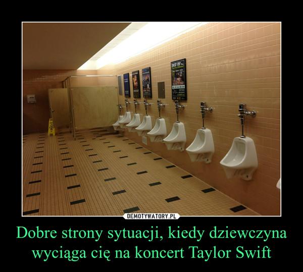 Dobre strony sytuacji, kiedy dziewczyna wyciąga cię na koncert Taylor Swift –