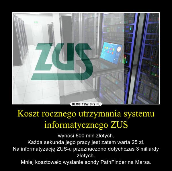 Koszt rocznego utrzymania systemu informatycznego ZUS – wynosi 800 mln złotych.Każda sekunda jego pracy jest zatem warta 25 zł.Na informatyzację ZUS-u przeznaczono dotychczas 3 miliardy złotych.Mniej kosztowało wysłanie sondy PathFinder na Marsa.