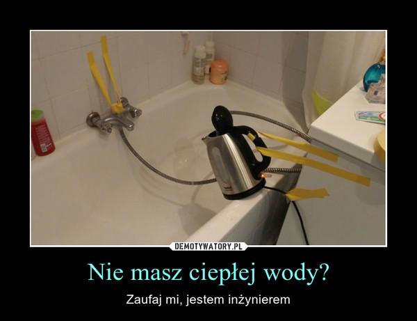 Nie masz ciepłej wody? – Zaufaj mi, jestem inżynierem