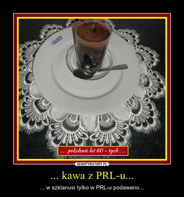 ... kawa z PRL-u... – ... w szklanusi tylko w PRL-u podawano...