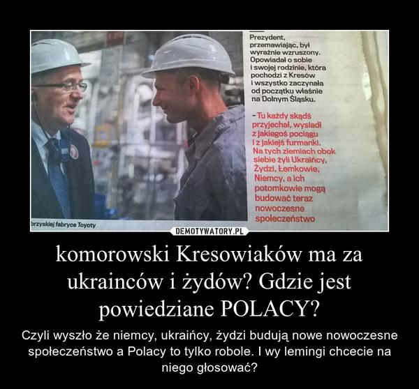 komorowski Kresowiaków ma za ukrainców i żydów? Gdzie jest powiedziane POLACY? – Czyli wyszło że niemcy, ukraińcy, żydzi budują nowe nowoczesne społeczeństwo a Polacy to tylko robole. I wy lemingi chcecie na niego głosować?