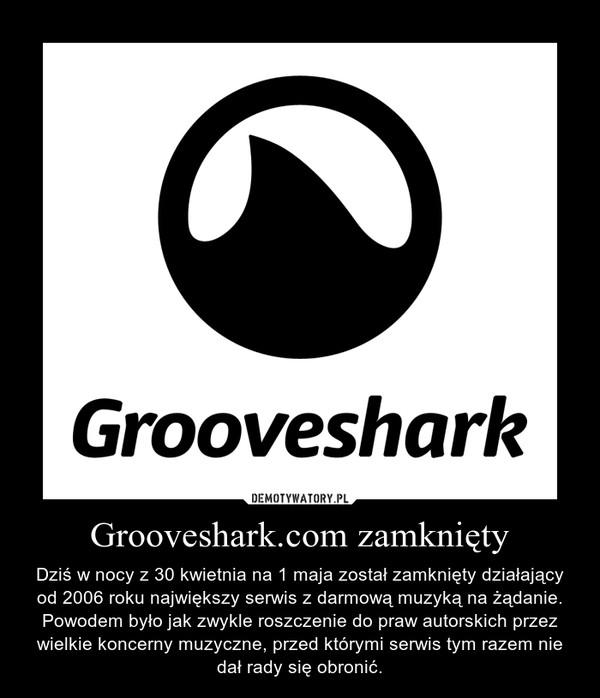 Grooveshark.com zamknięty – Dziś w nocy z 30 kwietnia na 1 maja został zamknięty działający od 2006 roku największy serwis z darmową muzyką na żądanie. Powodem było jak zwykle roszczenie do praw autorskich przez wielkie koncerny muzyczne, przed którymi serwis tym razem nie dał rady się obronić.