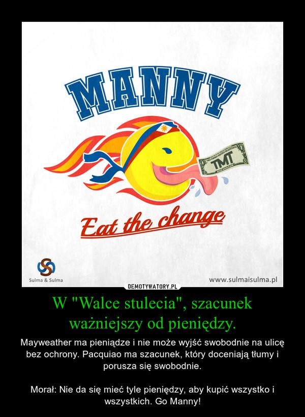 """W """"Walce stulecia"""", szacunek ważniejszy od pieniędzy. – Mayweather ma pieniądze i nie może wyjść swobodnie na ulicę bez ochrony. Pacquiao ma szacunek, który doceniają tłumy i porusza się swobodnie.Morał: Nie da się mieć tyle pieniędzy, aby kupić wszystko i wszystkich. Go Manny!"""