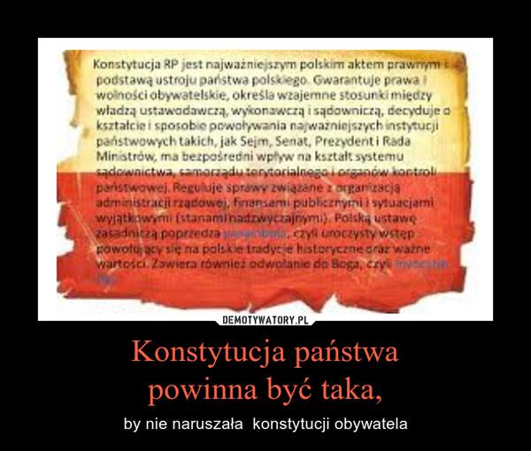Konstytucja państwapowinna być taka, – by nie naruszała  konstytucji obywatela
