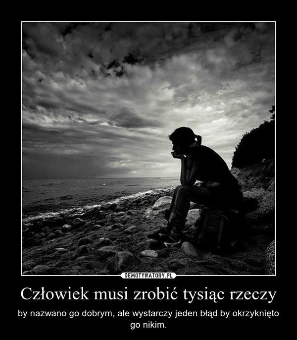 Człowiek musi zrobić tysiąc rzeczy – by nazwano go dobrym, ale wystarczy jeden błąd by okrzyknięto go nikim.