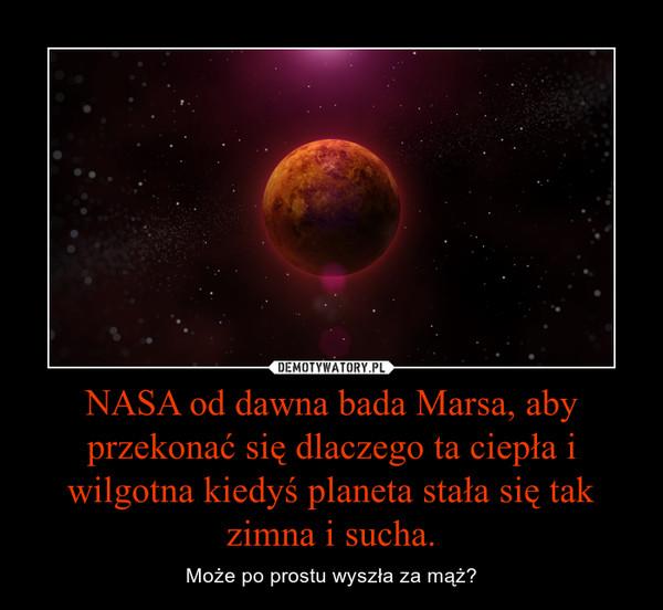 NASA od dawna bada Marsa, aby przekonać się dlaczego ta ciepła i wilgotna kiedyś planeta stała się tak zimna i sucha. – Może po prostu wyszła za mąż?