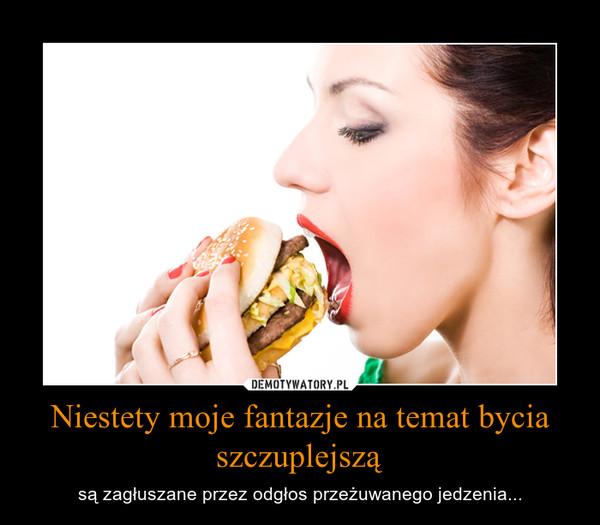 Niestety moje fantazje na temat bycia szczuplejszą – są zagłuszane przez odgłos przeżuwanego jedzenia...