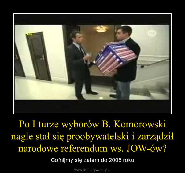 Po I turze wyborów B. Komorowski nagle stał się proobywatelski i zarządził narodowe referendum ws. JOW-ów? – Cofnijmy się zatem do 2005 roku