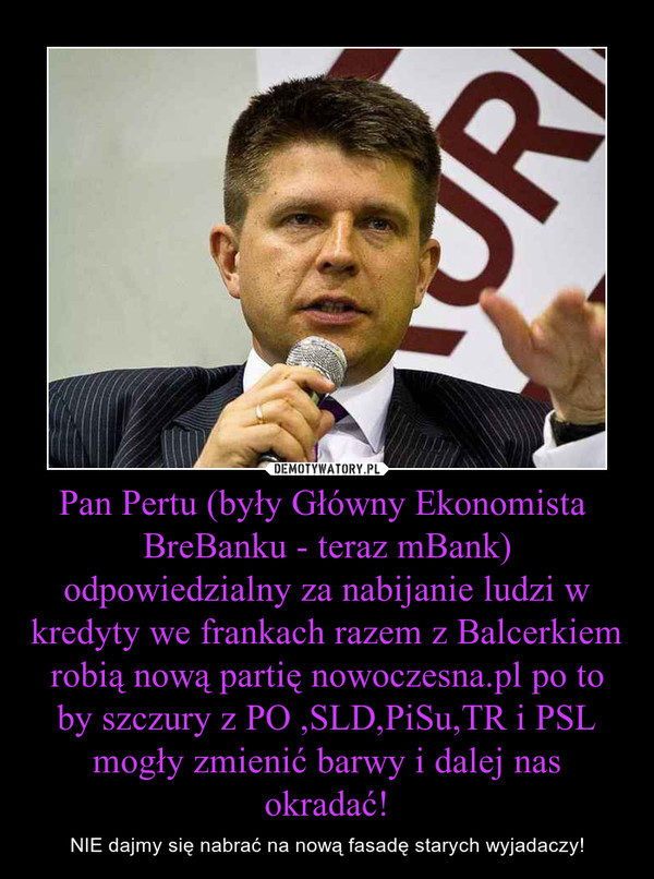 Pan Pertu (były Główny Ekonomista  BreBanku - teraz mBank) odpowiedzialny za nabijanie ludzi w kredyty we frankach razem z Balcerkiem robią nową partię nowoczesna.pl po to by szczury z PO ,SLD,PiSu,TR i PSL mogły zmienić barwy i dalej nas okradać! – NIE dajmy się nabrać na nową fasadę starych wyjadaczy!